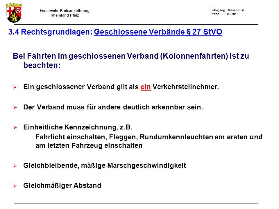 Feuerwehr-Kreisausbildung Rheinland-Pfalz Lehrgang: Maschinist Stand: 08/2013 3.4 Rechtsgrundlagen: Geschlossene Verbände § 27 StVO Bei Fahrten im geschlossenen Verband (Kolonnenfahrten) ist zu beachten: Ein geschlossener Verband gilt als ein Verkehrsteilnehmer.
