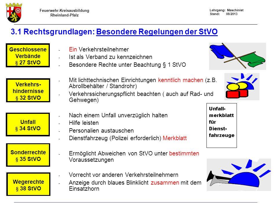 Feuerwehr-Kreisausbildung Rheinland-Pfalz Lehrgang: Maschinist Stand: 08/2013 3.1 Rechtsgrundlagen: Besondere Regelungen der StVO - Ein Verkehrsteilnehmer - Ist als Verband zu kennzeichnen - Besondere Rechte unter Beachtung § 1 StVO - Mit lichttechnischen Einrichtungen kenntlich machen (z.B.