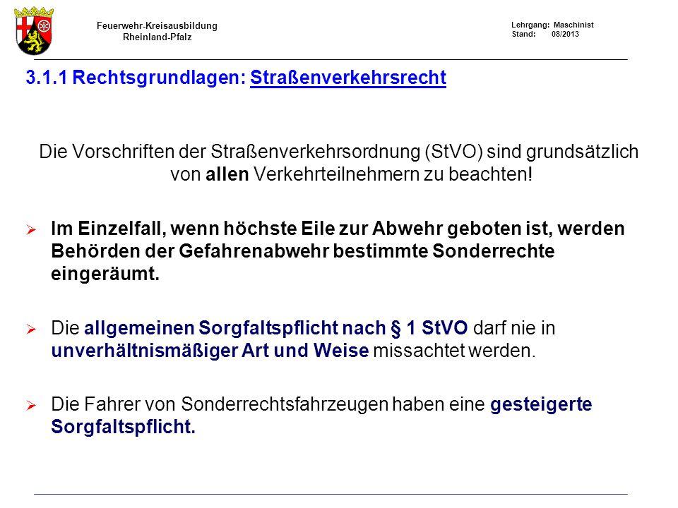 Feuerwehr-Kreisausbildung Rheinland-Pfalz Lehrgang: Maschinist Stand: 08/2013 3.1.1 Rechtsgrundlagen: Straßenverkehrsrecht Die Vorschriften der Straßenverkehrsordnung (StVO) sind grundsätzlich von allen Verkehrteilnehmern zu beachten.