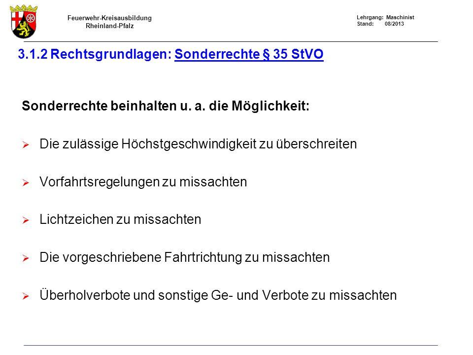 Feuerwehr-Kreisausbildung Rheinland-Pfalz Lehrgang: Maschinist Stand: 08/2013 3.1.2 Rechtsgrundlagen: Sonderrechte § 35 StVO Sonderrechte beinhalten u.