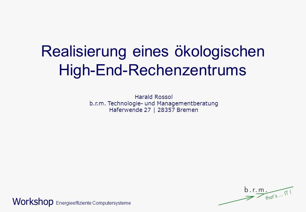 Workshop Energieeffiziente Computersysteme Realisierung eines ökologischen High-End-Rechenzentrums Harald Rossol b.r.m. Technologie- und Managementber