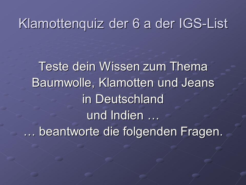 Klamottenquiz der 6 a der IGS-List Teste dein Wissen zum Thema Baumwolle, Klamotten und Jeans in Deutschland und Indien … … beantworte die folgenden F