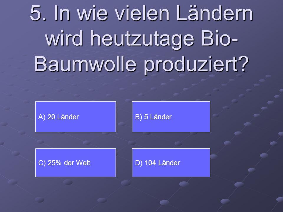 5. In wie vielen Ländern wird heutzutage Bio- Baumwolle produziert? A) 20 Länder D) 104 Länder B) 5 Länder C) 25% der Welt