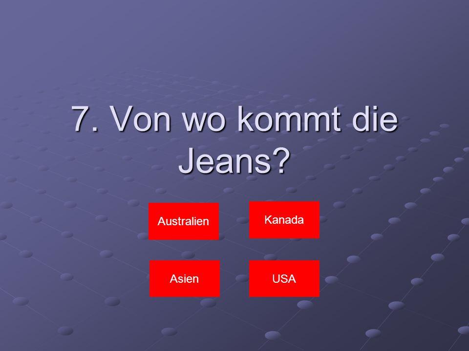 7. Von wo kommt die Jeans? Kanada AsienUSA Australien