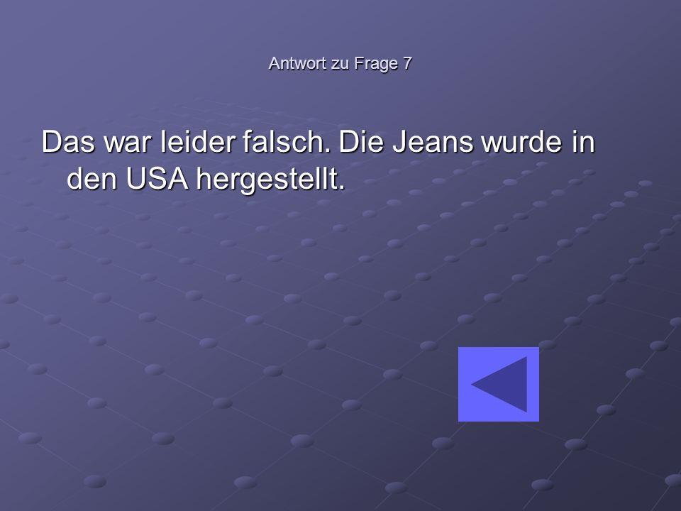 Antwort zu Frage 7 Das war leider falsch. Die Jeans wurde in den USA hergestellt.