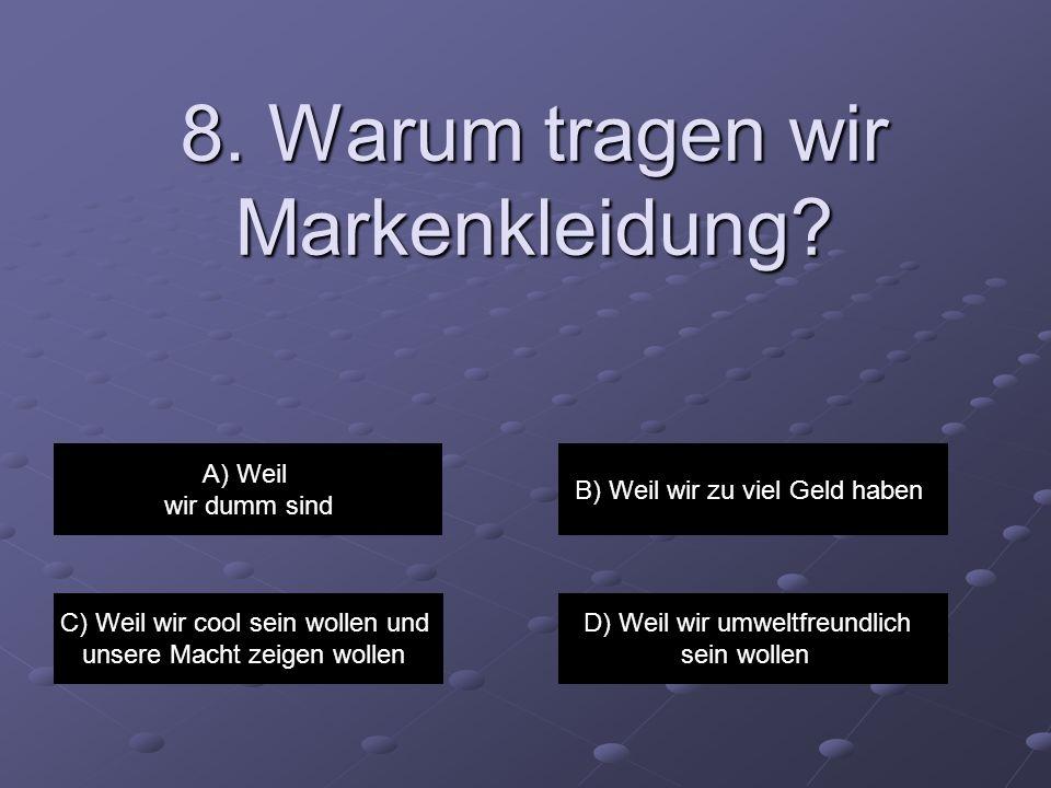 8. Warum tragen wir Markenkleidung? A) Weil wir dumm sind B) Weil wir zu viel Geld haben C) Weil wir cool sein wollen und unsere Macht zeigen wollen D