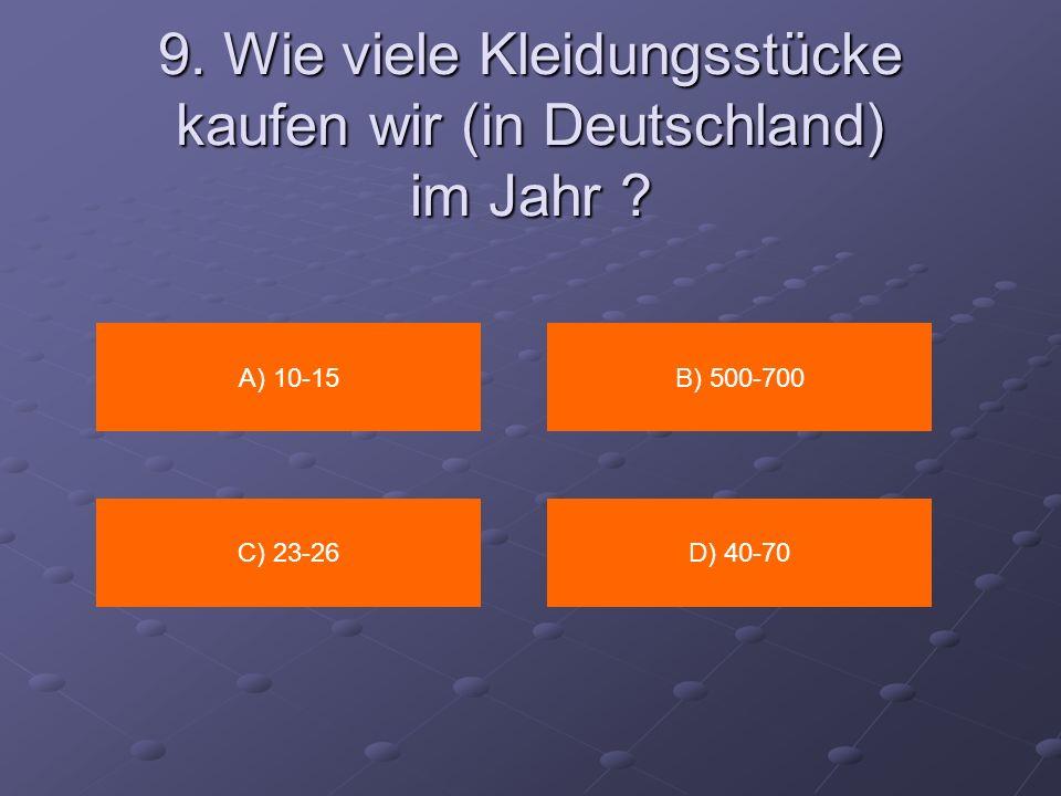 9. Wie viele Kleidungsstücke kaufen wir (in Deutschland) im Jahr ? A) 10-15B) 500-700 C) 23-26D) 40-70