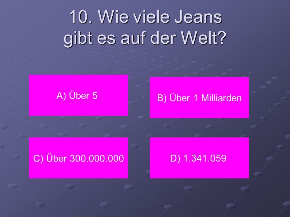 10. Wie viele Jeans gibt es auf der Welt? A) Über 5 C) Über 300.000.000D) 1.341.059 B) Über 1 Milliarden