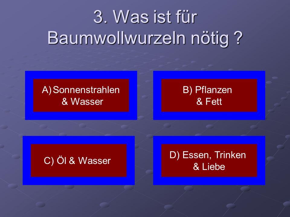 3. Was ist für Baumwollwurzeln nötig ? A)SonnenstrahlenSonnenstrahlen & Wasser D) Essen, Trinken & Liebe C) Öl & Wasser B) Pflanzen & Fett