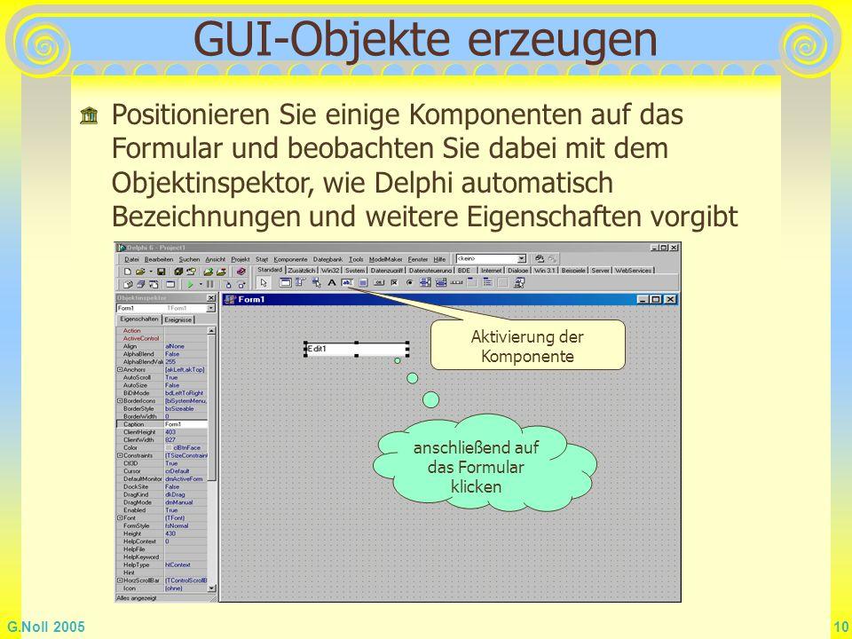 G.Noll 2005 10 GUI-Objekte erzeugen Aktivierung der Komponente anschließend auf das Formular klicken Positionieren Sie einige Komponenten auf das Form