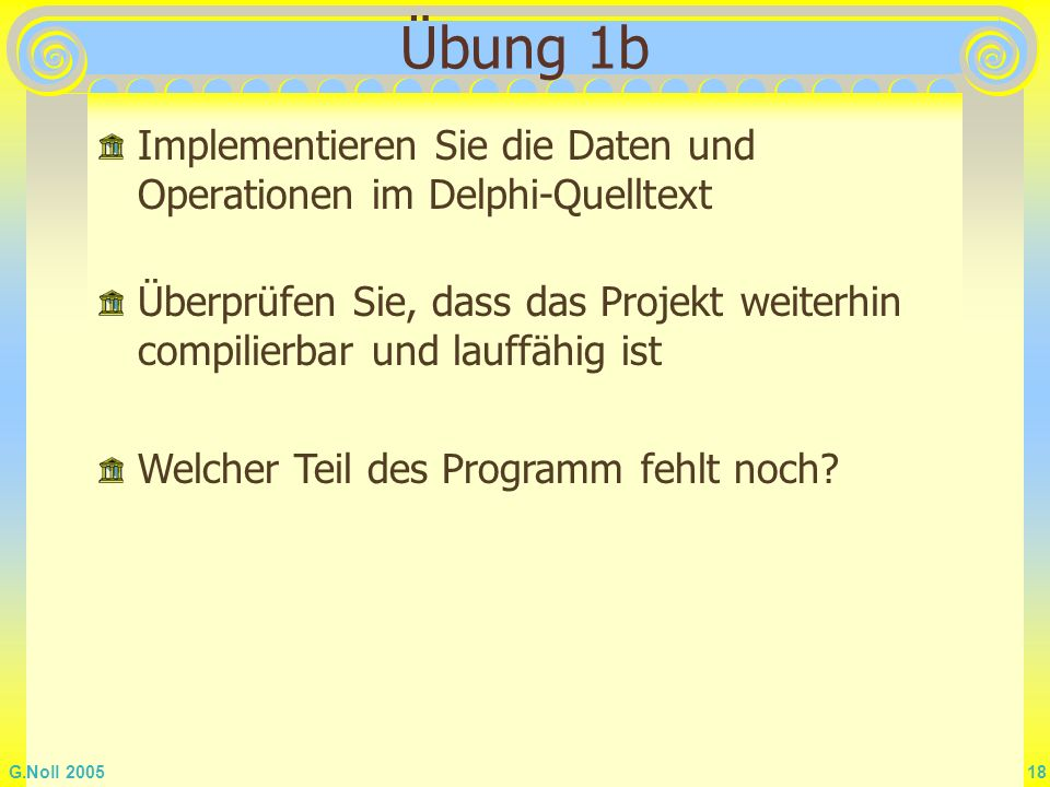 G.Noll 2005 18 Übung 1b Implementieren Sie die Daten und Operationen im Delphi-Quelltext Überprüfen Sie, dass das Projekt weiterhin compilierbar und l
