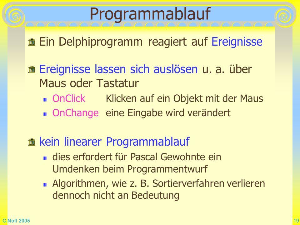 G.Noll 2005 19 Programmablauf Ein Delphiprogramm reagiert auf Ereignisse Ereignisse lassen sich auslösen u. a. über Maus oder Tastatur OnClickKlicken