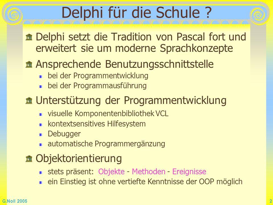 G.Noll 2005 2 Delphi für die Schule ? Delphi setzt die Tradition von Pascal fort und erweitert sie um moderne Sprachkonzepte Ansprechende Benutzungssc