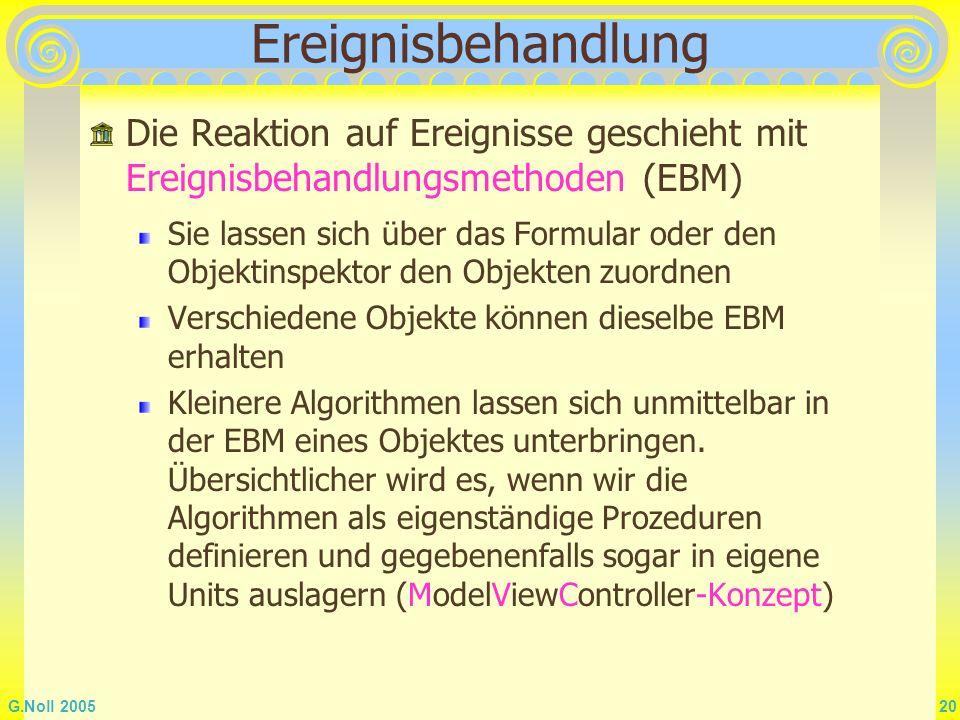 G.Noll 2005 20 Ereignisbehandlung Die Reaktion auf Ereignisse geschieht mit Ereignisbehandlungsmethoden (EBM) Sie lassen sich über das Formular oder d