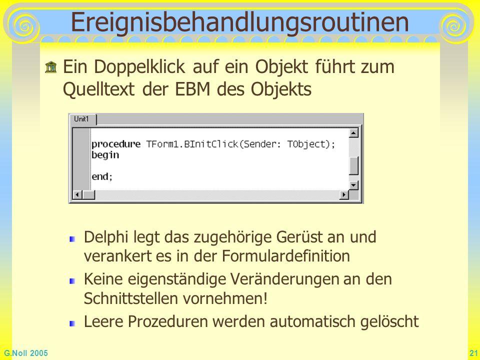 G.Noll 2005 21 Ereignisbehandlungsroutinen Ein Doppelklick auf ein Objekt führt zum Quelltext der EBM des Objekts Delphi legt das zugehörige Gerüst an