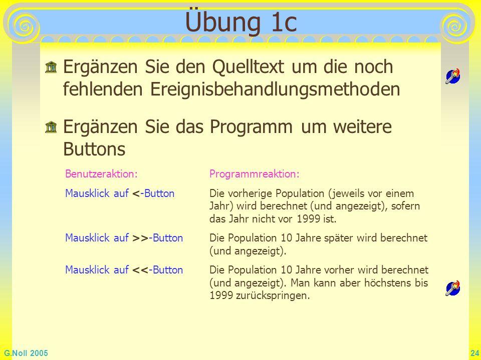 G.Noll 2005 24 Übung 1c Ergänzen Sie den Quelltext um die noch fehlenden Ereignisbehandlungsmethoden Ergänzen Sie das Programm um weitere Buttons Benu