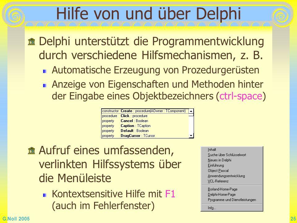 G.Noll 2005 25 Hilfe von und über Delphi Delphi unterstützt die Programmentwicklung durch verschiedene Hilfsmechanismen, z. B. Automatische Erzeugung