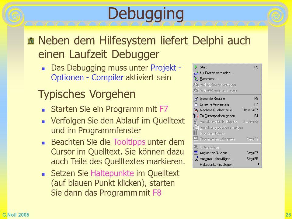 G.Noll 2005 26 Debugging Neben dem Hilfesystem liefert Delphi auch einen Laufzeit Debugger Das Debugging muss unter Projekt - Optionen - Compiler akti