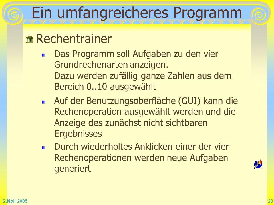 G.Noll 2005 28 Ein umfangreicheres Programm Rechentrainer Das Programm soll Aufgaben zu den vier Grundrechenarten anzeigen. Dazu werden zufällig ganze