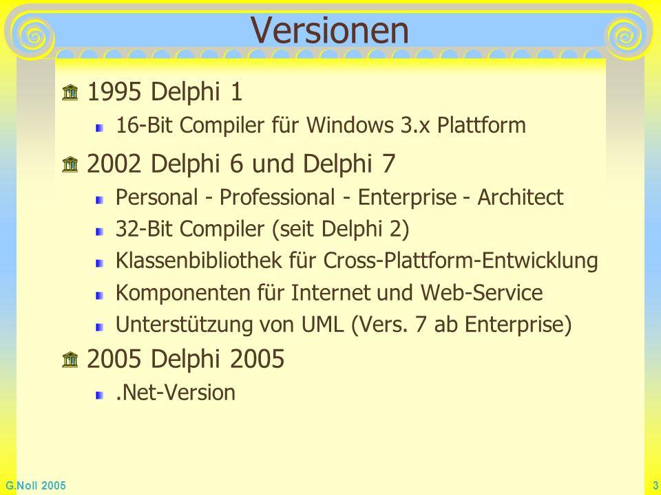 G.Noll 2005 3 Versionen 1995 Delphi 1 16-Bit Compiler für Windows 3.x Plattform 2002 Delphi 6 und Delphi 7 Personal - Professional - Enterprise - Arch