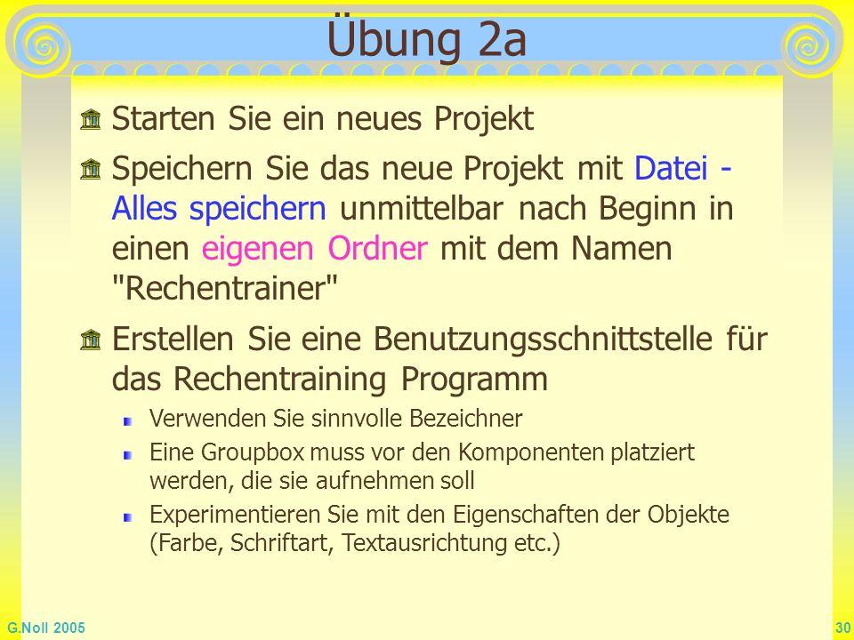 G.Noll 2005 30 Übung 2a Starten Sie ein neues Projekt Speichern Sie das neue Projekt mit Datei - Alles speichern unmittelbar nach Beginn in einen eige