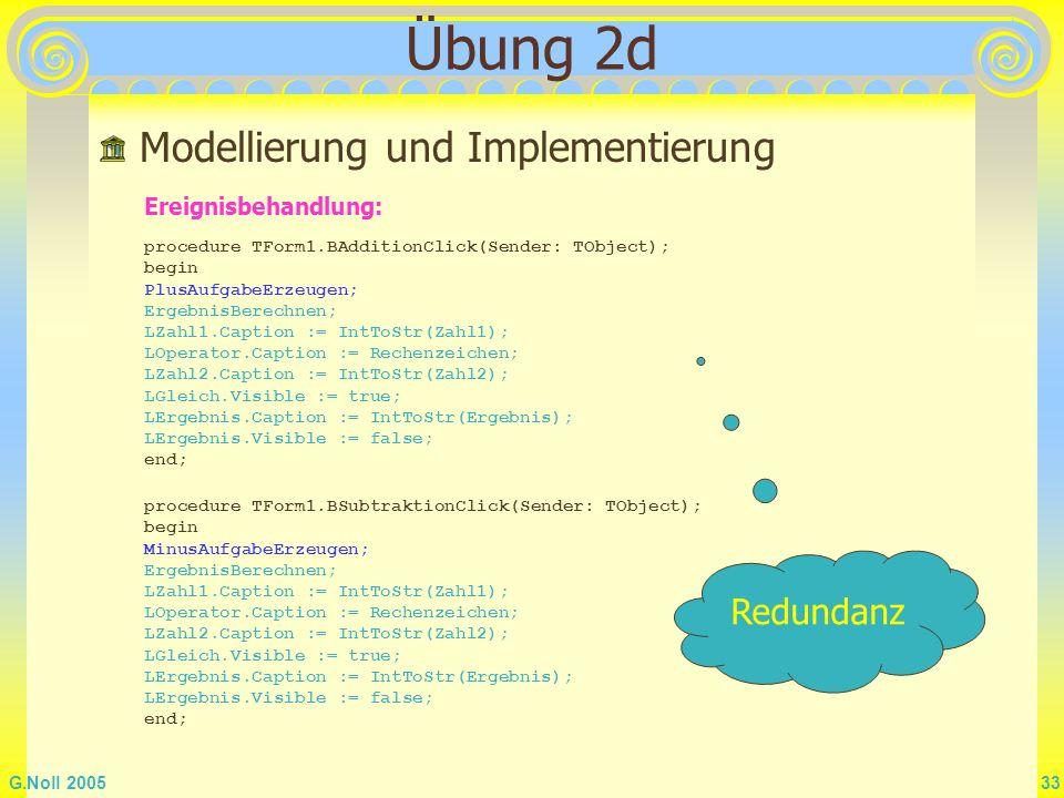 G.Noll 2005 33 Übung 2d Modellierung und Implementierung Ereignisbehandlung: procedure TForm1.BAdditionClick(Sender: TObject); begin PlusAufgabeErzeug
