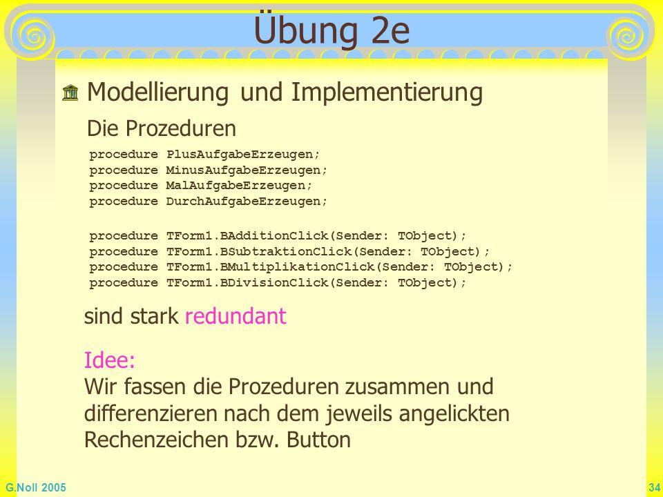 G.Noll 2005 34 Übung 2e Modellierung und Implementierung sind stark redundant Idee: Wir fassen die Prozeduren zusammen und differenzieren nach dem jew