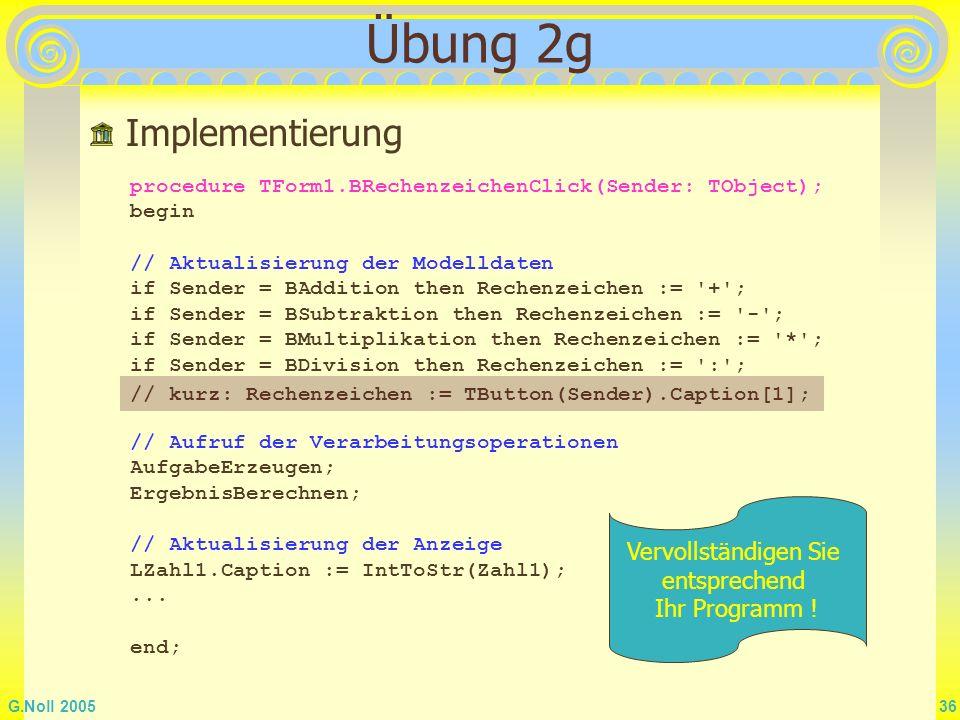 G.Noll 2005 36 Übung 2g Implementierung procedure TForm1.BRechenzeichenClick(Sender: TObject); begin // Aktualisierung der Modelldaten if Sender = BAd