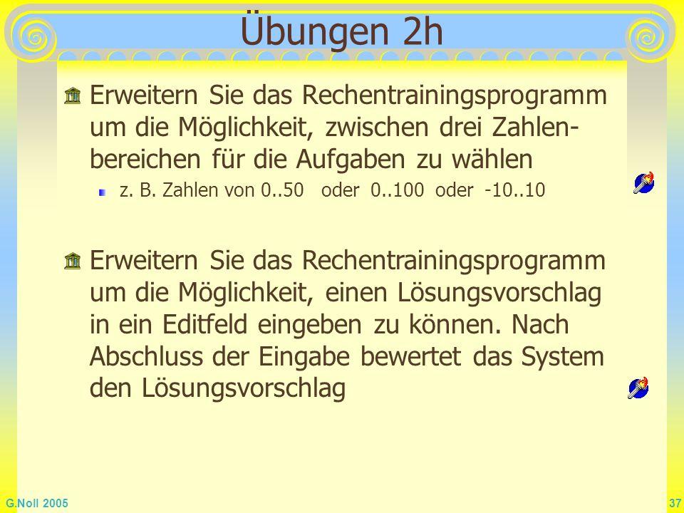 G.Noll 2005 37 Übungen 2h Erweitern Sie das Rechentrainingsprogramm um die Möglichkeit, zwischen drei Zahlen- bereichen für die Aufgaben zu wählen z.