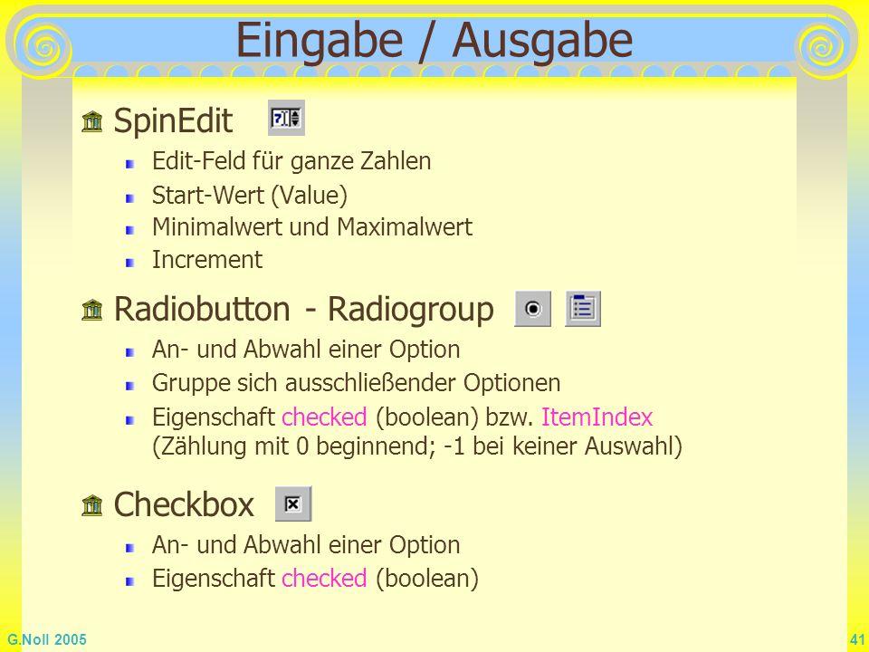 G.Noll 2005 41 Eingabe / Ausgabe SpinEdit Edit-Feld für ganze Zahlen Start-Wert (Value) Minimalwert und Maximalwert Increment Eigenschaft checked (boo
