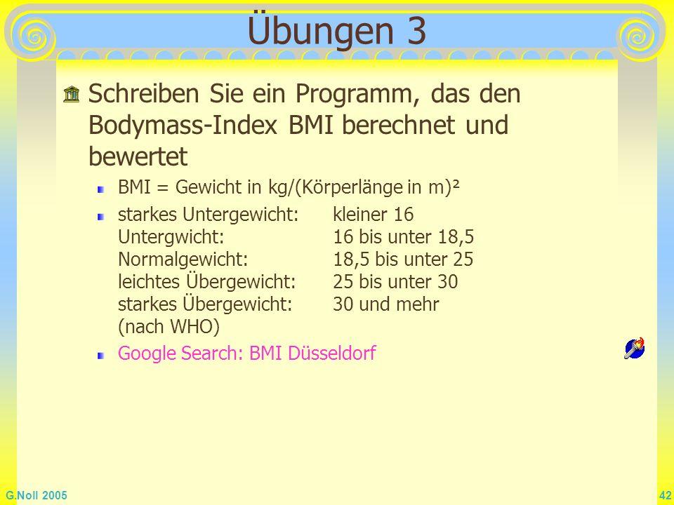 G.Noll 2005 42 Übungen 3 Schreiben Sie ein Programm, das den Bodymass-Index BMI berechnet und bewertet BMI = Gewicht in kg/(Körperlänge in m)² starkes
