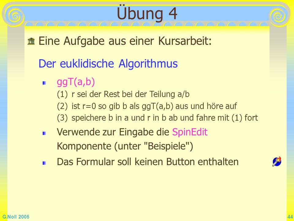 G.Noll 2005 44 Übung 4 Eine Aufgabe aus einer Kursarbeit: Der euklidische Algorithmus ggT(a,b) (1)r sei der Rest bei der Teilung a/b (2)ist r=0 so gib