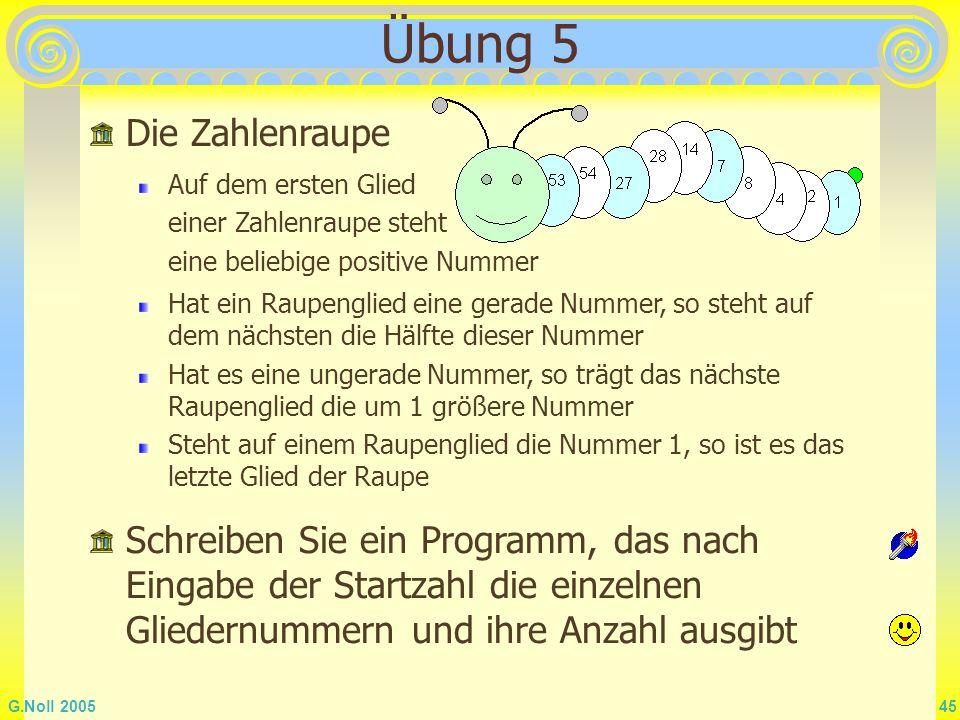 G.Noll 2005 45 Übung 5 Die Zahlenraupe Auf dem ersten Glied einer Zahlenraupe steht eine beliebige positive Nummer Hat ein Raupenglied eine gerade Num