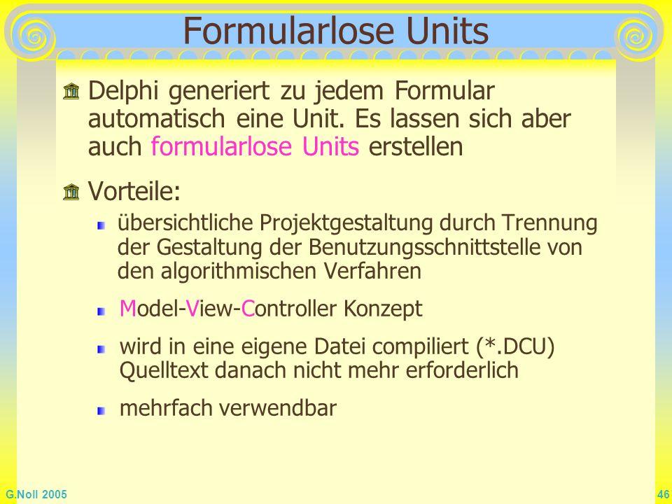 G.Noll 2005 46 Formularlose Units Vorteile: übersichtliche Projektgestaltung durch Trennung der Gestaltung der Benutzungsschnittstelle von den algorit