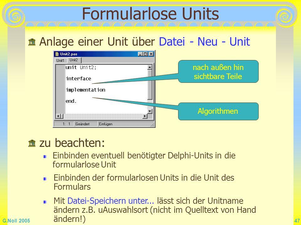G.Noll 2005 47 Formularlose Units Anlage einer Unit über Datei - Neu - Unit nach außen hin sichtbare Teile Algorithmen zu beachten: Einbinden eventuel