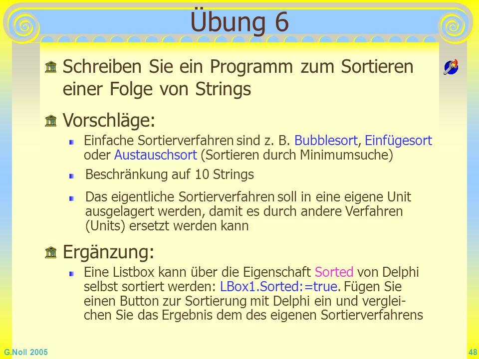 G.Noll 2005 48 Übung 6 Schreiben Sie ein Programm zum Sortieren einer Folge von Strings Vorschläge: Einfache Sortierverfahren sind z. B. Bubblesort, E