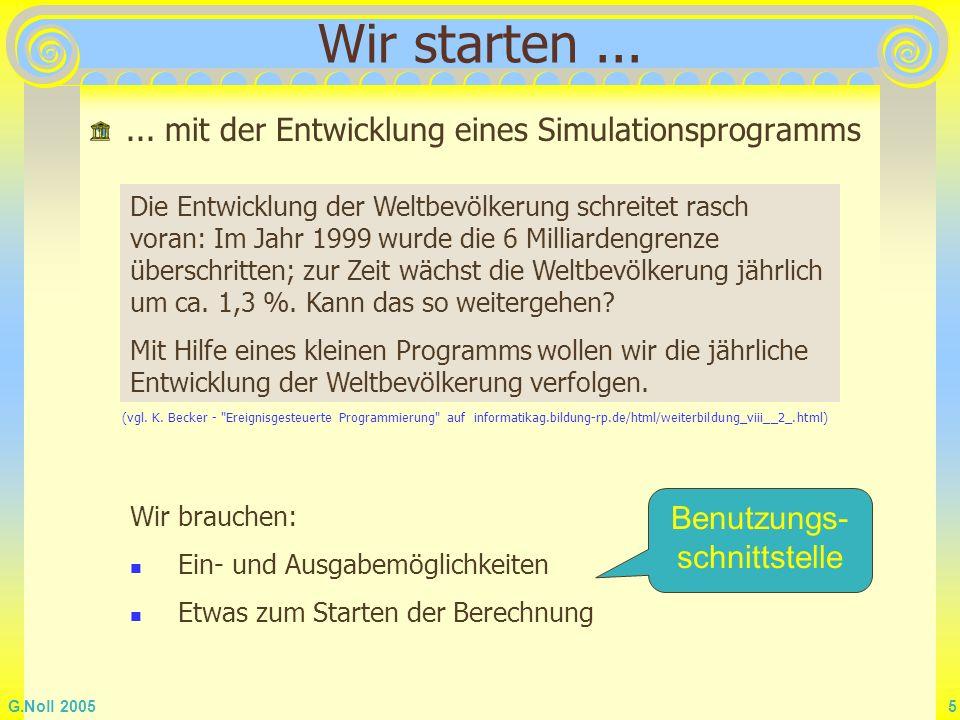 G.Noll 2005 5 Wir starten...... mit der Entwicklung eines Simulationsprogramms Wir brauchen: Ein- und Ausgabemöglichkeiten Etwas zum Starten der Berec
