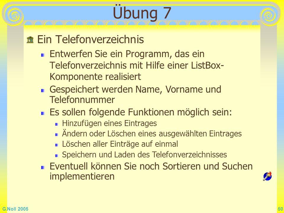G.Noll 2005 50 Übung 7 Ein Telefonverzeichnis Entwerfen Sie ein Programm, das ein Telefonverzeichnis mit Hilfe einer ListBox- Komponente realisiert Ge