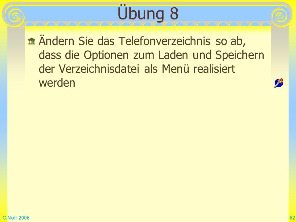G.Noll 2005 52 Übung 8 Ändern Sie das Telefonverzeichnis so ab, dass die Optionen zum Laden und Speichern der Verzeichnisdatei als Menü realisiert wer