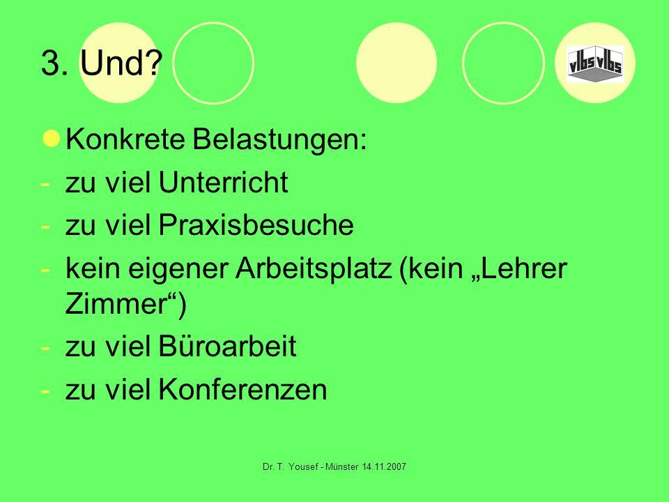 Dr. T. Yousef - Münster 14.11.2007 3. Und? Konkrete Belastungen: -zu viel Unterricht -zu viel Praxisbesuche -kein eigener Arbeitsplatz (kein Lehrer Zi