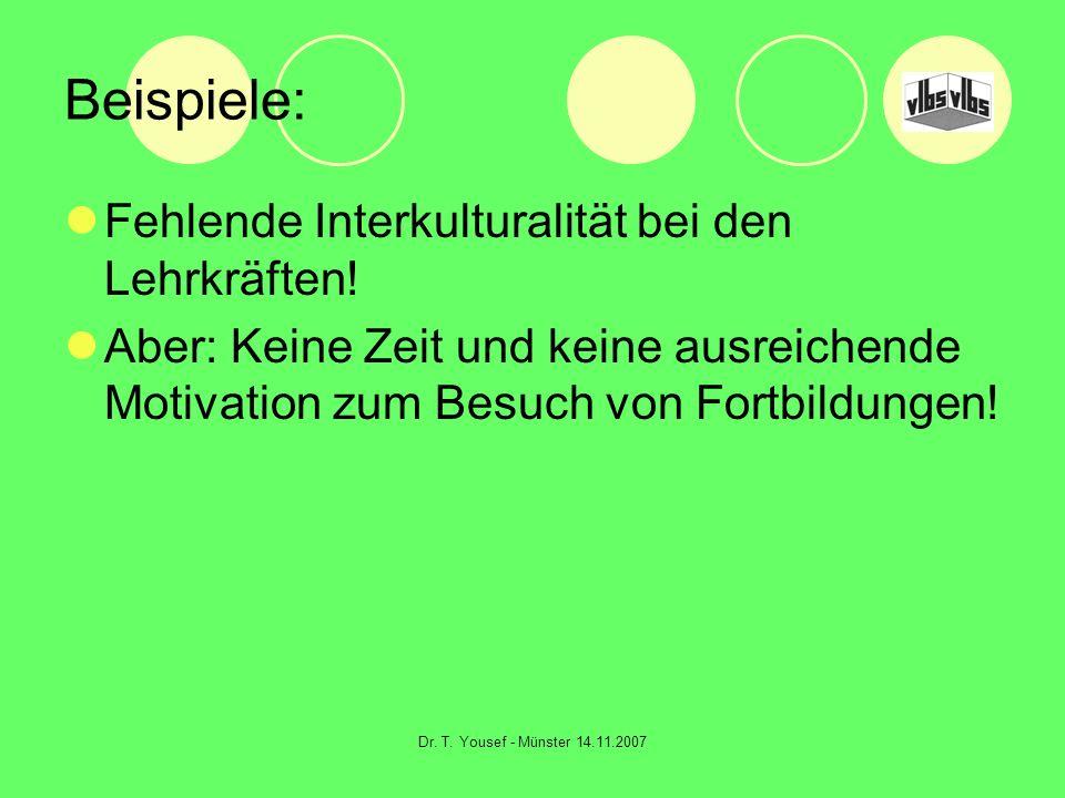 Dr. T. Yousef - Münster 14.11.2007 Beispiele: Fehlende Interkulturalität bei den Lehrkräften! Aber: Keine Zeit und keine ausreichende Motivation zum B