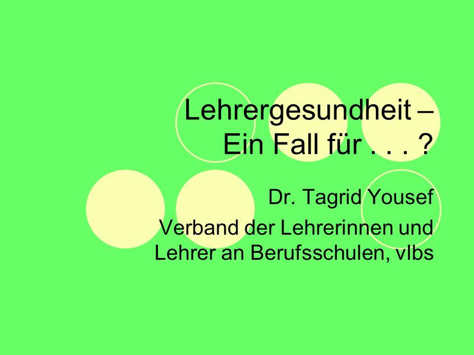 Lehrergesundheit – Ein Fall für... ? Dr. Tagrid Yousef Verband der Lehrerinnen und Lehrer an Berufsschulen, vlbs