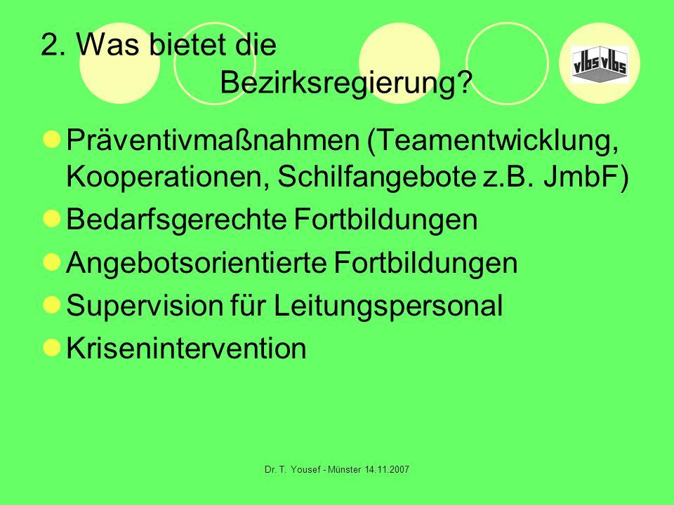 Dr. T. Yousef - Münster 14.11.2007 2. Was bietet die Bezirksregierung? Präventivmaßnahmen (Teamentwicklung, Kooperationen, Schilfangebote z.B. JmbF) B
