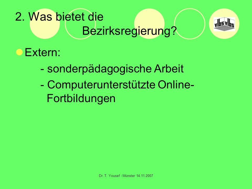 Dr. T. Yousef - Münster 14.11.2007 2. Was bietet die Bezirksregierung? Extern: - sonderpädagogische Arbeit - Computerunterstützte Online- Fortbildunge