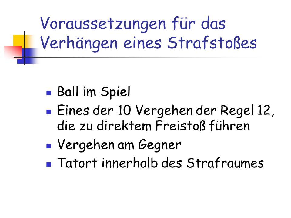 Voraussetzungen für das Verhängen eines Strafstoßes Ball im Spiel Eines der 10 Vergehen der Regel 12, die zu direktem Freistoß führen Vergehen am Gegn