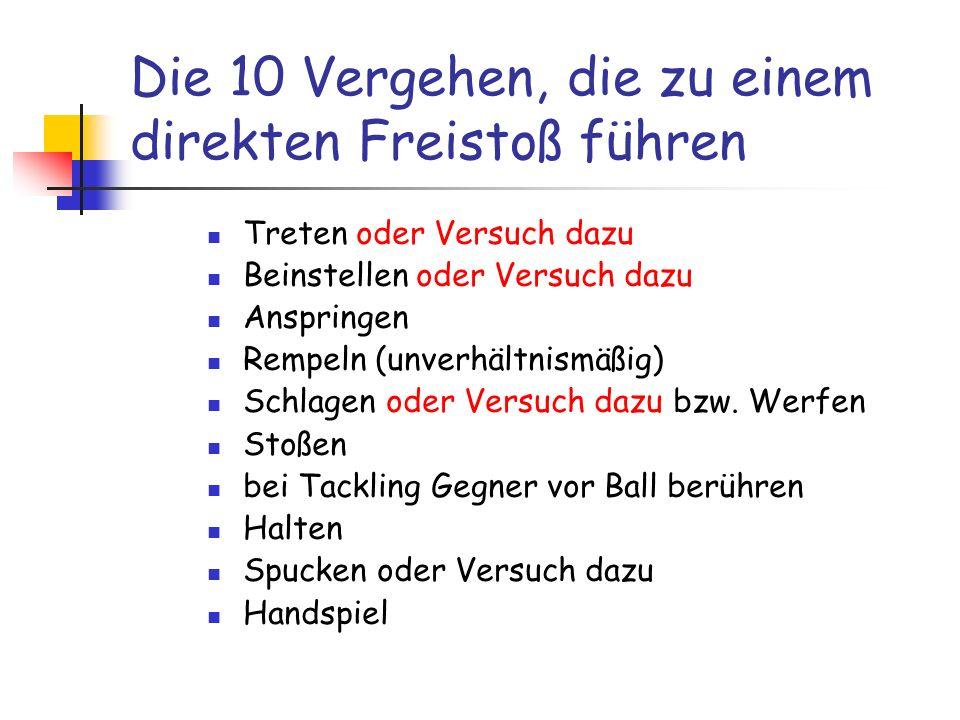 Die 10 Vergehen, die zu einem direkten Freistoß führen Treten oder Versuch dazu Beinstellen oder Versuch dazu Anspringen Rempeln (unverhältnismäßig) S