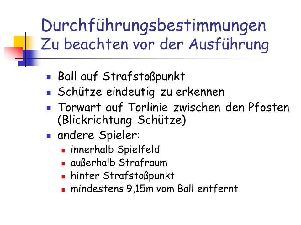 Durchführungsbestimmungen Zu beachten vor der Ausführung Ball auf Strafstoßpunkt Schütze eindeutig zu erkennen Torwart auf Torlinie zwischen den Pfost