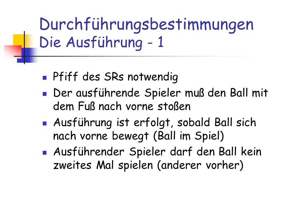 Durchführungsbestimmungen Die Ausführung - 1 Pfiff des SRs notwendig Der ausführende Spieler muß den Ball mit dem Fuß nach vorne stoßen Ausführung ist