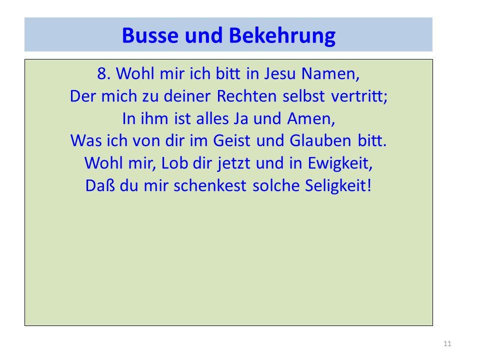 Busse und Bekehrung 8. Wohl mir ich bitt in Jesu Namen, Der mich zu deiner Rechten selbst vertritt; In ihm ist alles Ja und Amen, Was ich von dir im G