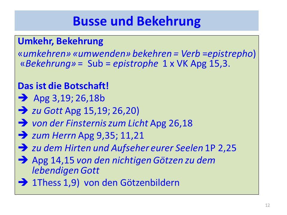 Busse und Bekehrung Umkehr, Bekehrung «umkehren» «umwenden» bekehren = Verb =epistrepho) «Bekehrung» = Sub = epistrophe 1 x VK Apg 15,3. Das ist die B